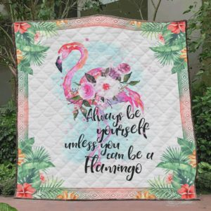 Always Be Yourself Unless You Can Be A Flamingo Quilt Blanket Great Customized Blanket Gifts For Birthday Christmas Thanksgiving